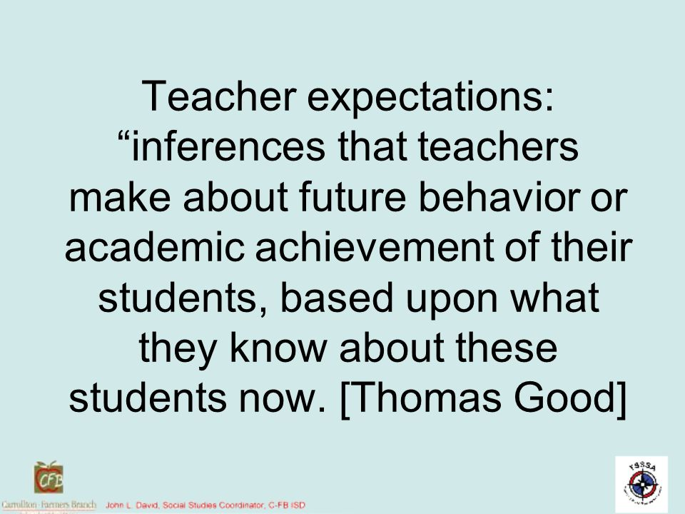 Teacher expectations: inferences that teachers make about future behavior or academic achievement of their students, based upon what they know about these students now. [Thomas Good]